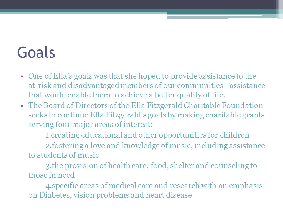 Goals One of Ella's goals was that she hoped to provide assistance to the at-risk and disadvantaged members of our communities - assistance that would enable them to achieve a better quality of life.