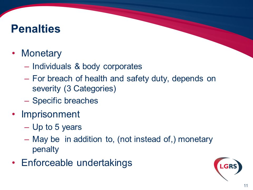11 Penalties Monetary –Individuals & body corporates –For breach of health and safety duty, depends on severity (3 Categories) –Specific breaches Imprisonment –Up to 5 years –May be in addition to, (not instead of,) monetary penalty Enforceable undertakings