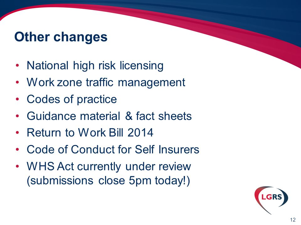 12 Other changes National high risk licensing Work zone traffic management Codes of practice Guidance material & fact sheets Return to Work Bill 2014 Code of Conduct for Self Insurers WHS Act currently under review (submissions close 5pm today!)