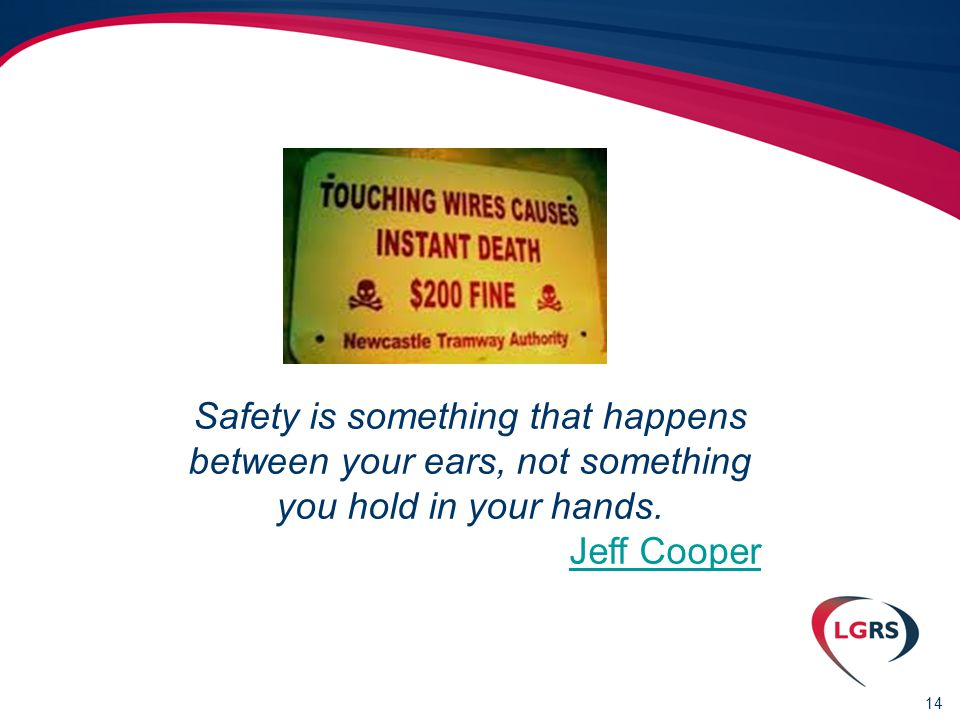 14 Safety is something that happens between your ears, not something you hold in your hands.