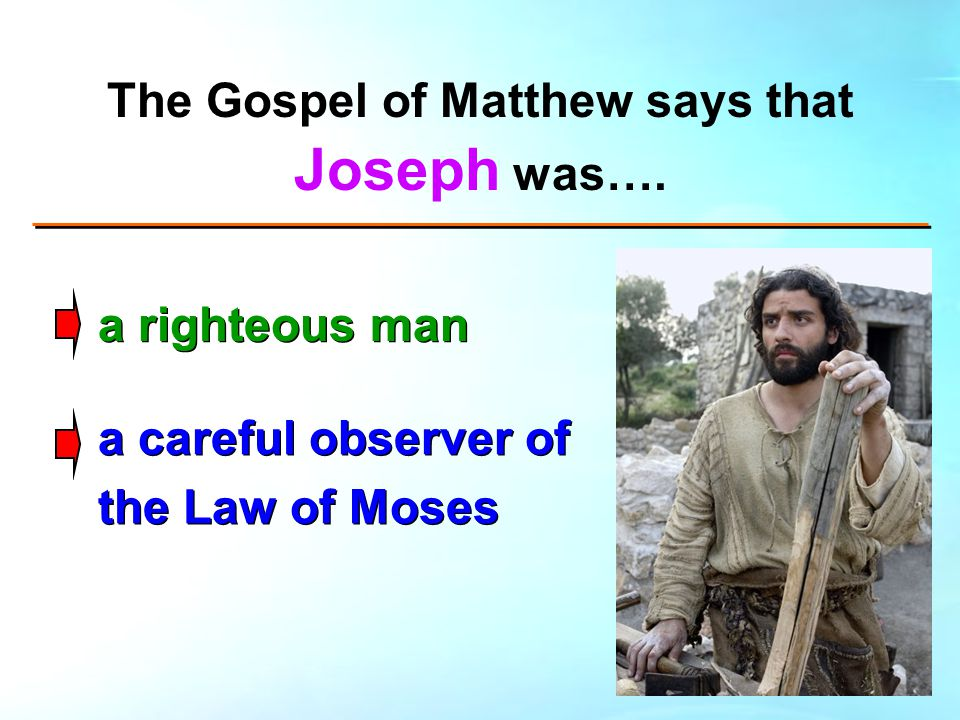 The Gospel of Matthew says that Joseph was…. a righteous man a careful observer of the Law of Moses
