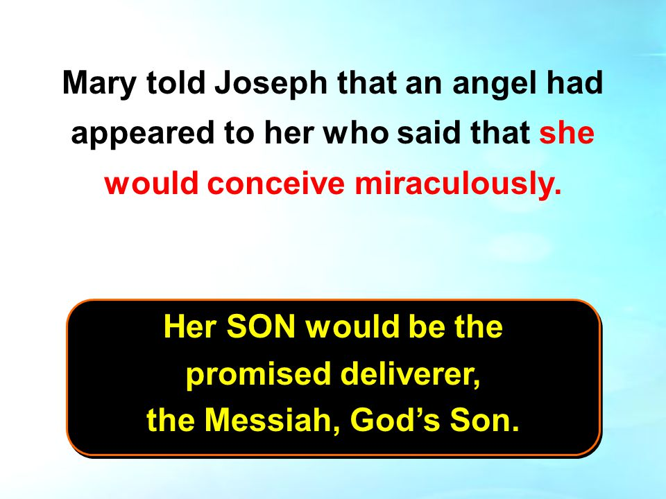 Mary told Joseph that an angel had appeared to her who said that she would conceive miraculously.