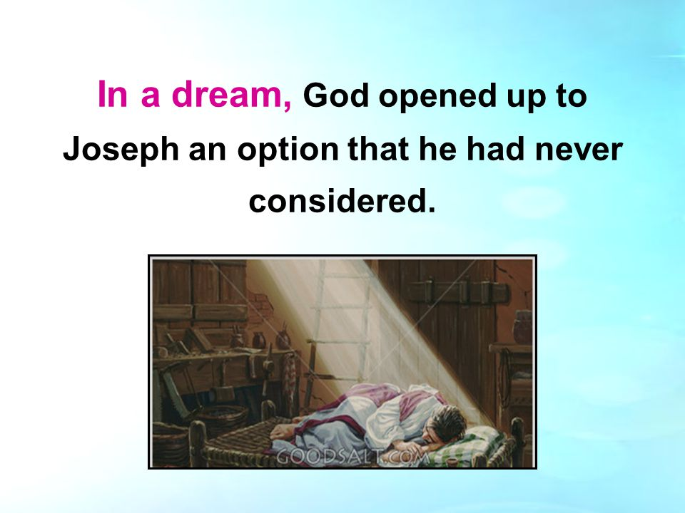 In a dream, God opened up to Joseph an option that he had never considered.
