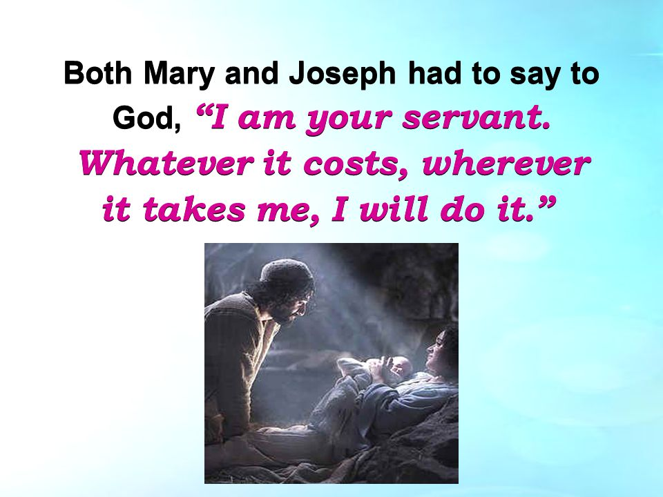 Both Mary and Joseph had to say to God, I am your servant.