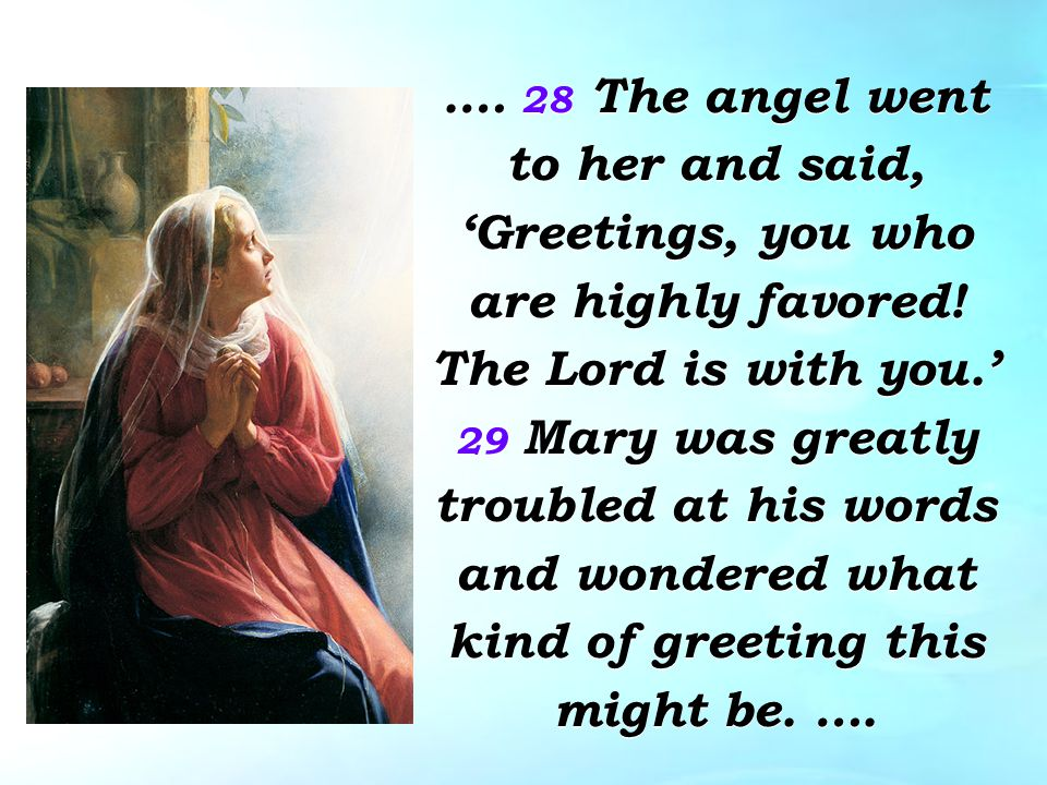 .… 28 The angel went to her and said, 'Greetings, you who are highly favored.