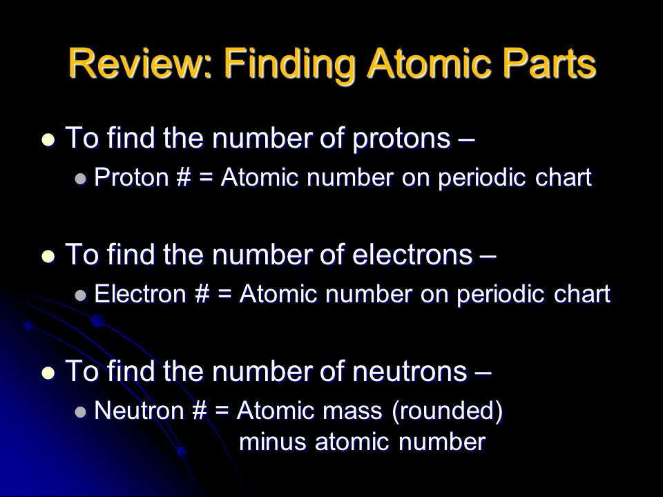 Review: Finding Atomic Parts To find the number of protons – To find the number of protons – Proton # = Atomic number on periodic chart Proton # = Atomic number on periodic chart To find the number of electrons – To find the number of electrons – Electron # = Atomic number on periodic chart Electron # = Atomic number on periodic chart To find the number of neutrons – To find the number of neutrons – Neutron # = Atomic mass (rounded) minus atomic number Neutron # = Atomic mass (rounded) minus atomic number
