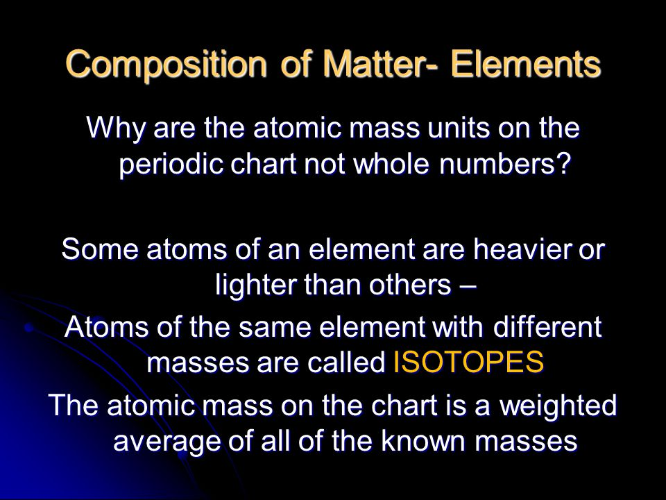 Composition of Matter- Elements Why are the atomic mass units on the periodic chart not whole numbers.
