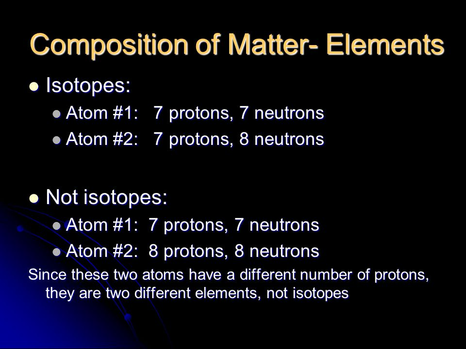 Composition of Matter- Elements Isotopes: Isotopes: Atom #1: 7 protons, 7 neutrons Atom #1: 7 protons, 7 neutrons Atom #2: 7 protons, 8 neutrons Atom #2: 7 protons, 8 neutrons Not isotopes: Not isotopes: Atom #1: 7 protons, 7 neutrons Atom #1: 7 protons, 7 neutrons Atom #2: 8 protons, 8 neutrons Atom #2: 8 protons, 8 neutrons Since these two atoms have a different number of protons, they are two different elements, not isotopes