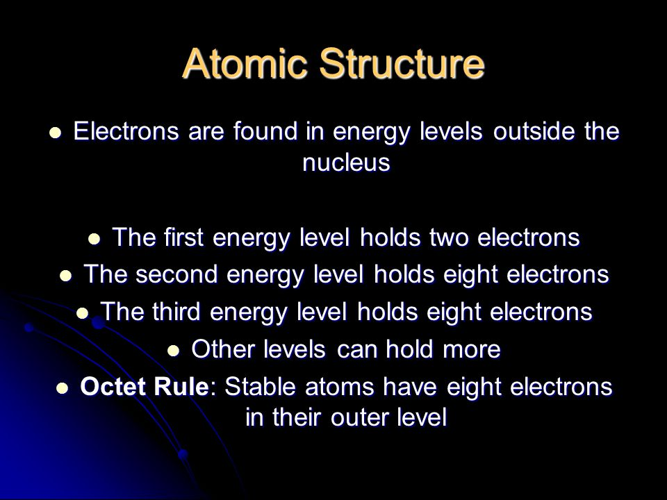 Atomic Structure Electrons are found in energy levels outside the nucleus Electrons are found in energy levels outside the nucleus The first energy level holds two electrons The first energy level holds two electrons The second energy level holds eight electrons The second energy level holds eight electrons The third energy level holds eight electrons The third energy level holds eight electrons Other levels can hold more Other levels can hold more Octet Rule: Stable atoms have eight electrons in their outer level Octet Rule: Stable atoms have eight electrons in their outer level