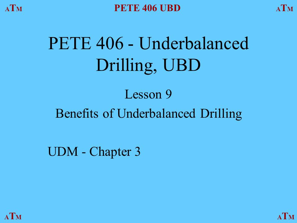 ATMATM PETE 406 UBD ATMATM ATMATMATMATM PETE Underbalanced Drilling, UBD Lesson 9 Benefits of Underbalanced Drilling UDM - Chapter 3