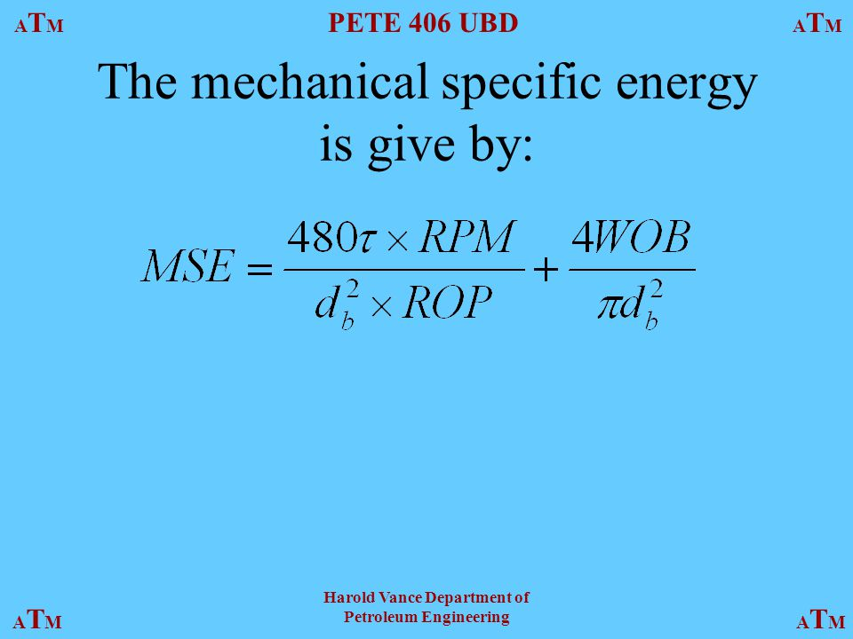 ATMATM PETE 406 UBD ATMATM ATMATMATMATM Harold Vance Department of Petroleum Engineering The mechanical specific energy is give by: