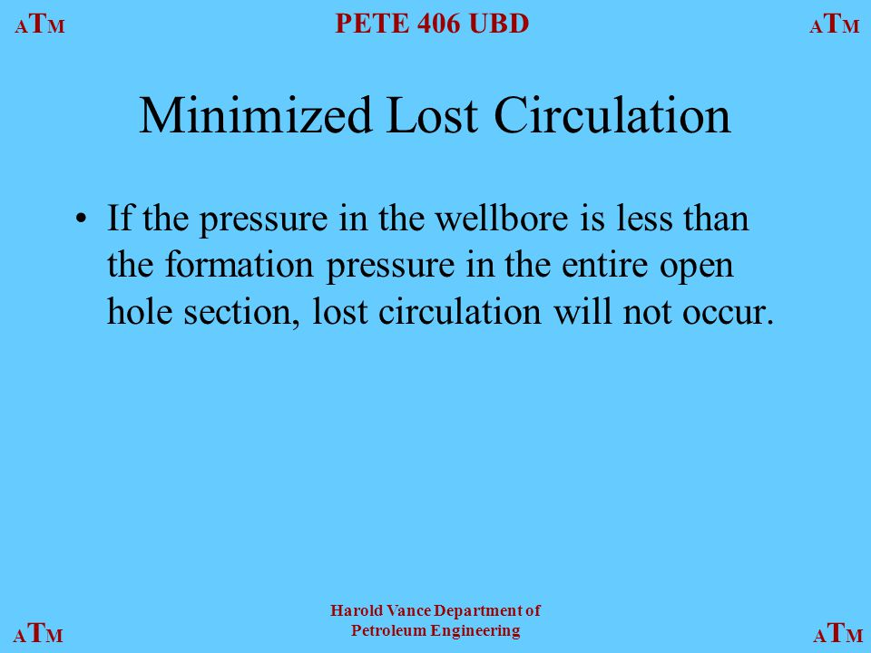 ATMATM PETE 406 UBD ATMATM ATMATMATMATM Harold Vance Department of Petroleum Engineering Minimized Lost Circulation If the pressure in the wellbore is less than the formation pressure in the entire open hole section, lost circulation will not occur.