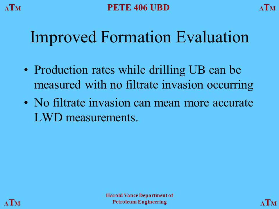 ATMATM PETE 406 UBD ATMATM ATMATMATMATM Harold Vance Department of Petroleum Engineering Improved Formation Evaluation Production rates while drilling UB can be measured with no filtrate invasion occurring No filtrate invasion can mean more accurate LWD measurements.
