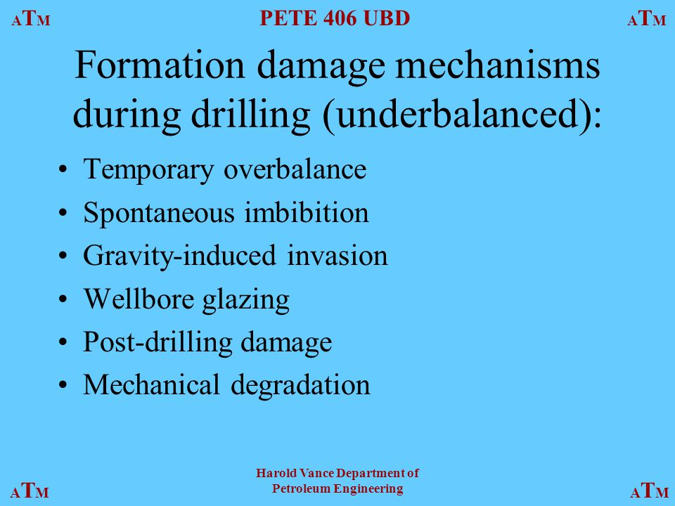 ATMATM PETE 406 UBD ATMATM ATMATMATMATM Harold Vance Department of Petroleum Engineering Formation damage mechanisms during drilling (underbalanced): Temporary overbalance Spontaneous imbibition Gravity-induced invasion Wellbore glazing Post-drilling damage Mechanical degradation