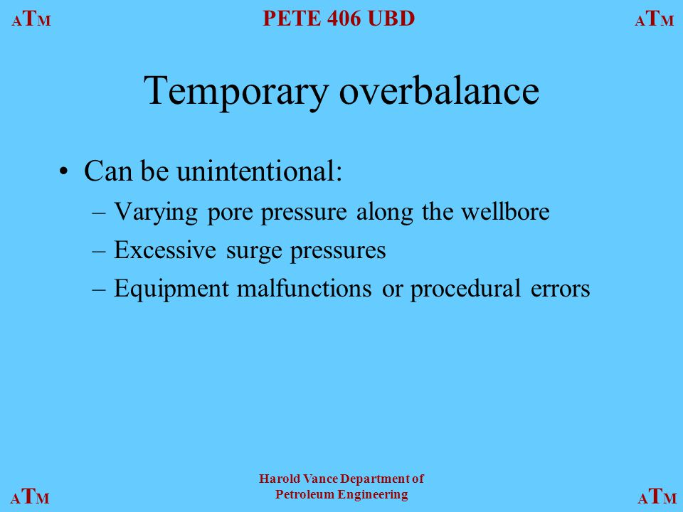 ATMATM PETE 406 UBD ATMATM ATMATMATMATM Harold Vance Department of Petroleum Engineering Temporary overbalance Can be unintentional: –Varying pore pressure along the wellbore –Excessive surge pressures –Equipment malfunctions or procedural errors