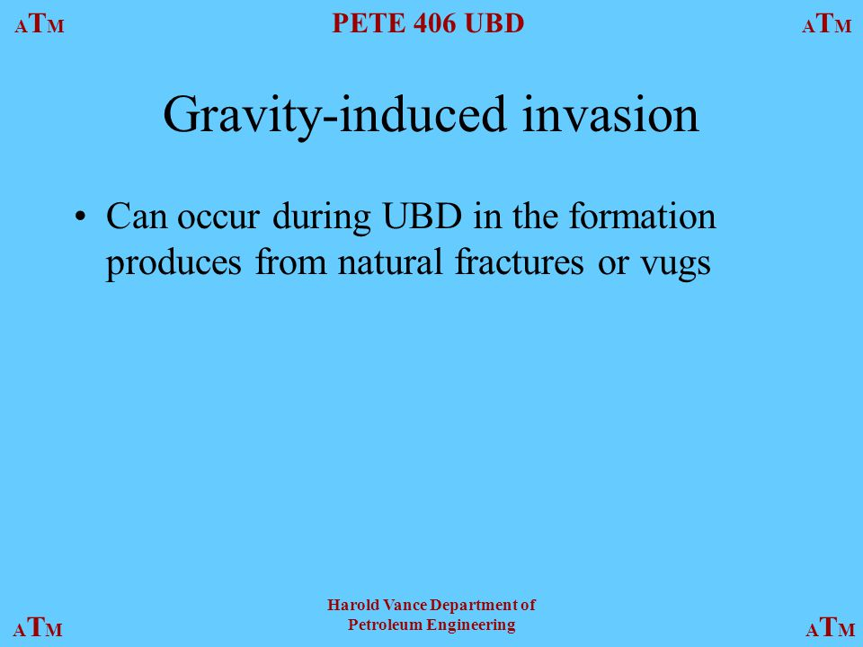 ATMATM PETE 406 UBD ATMATM ATMATMATMATM Harold Vance Department of Petroleum Engineering Gravity-induced invasion Can occur during UBD in the formation produces from natural fractures or vugs