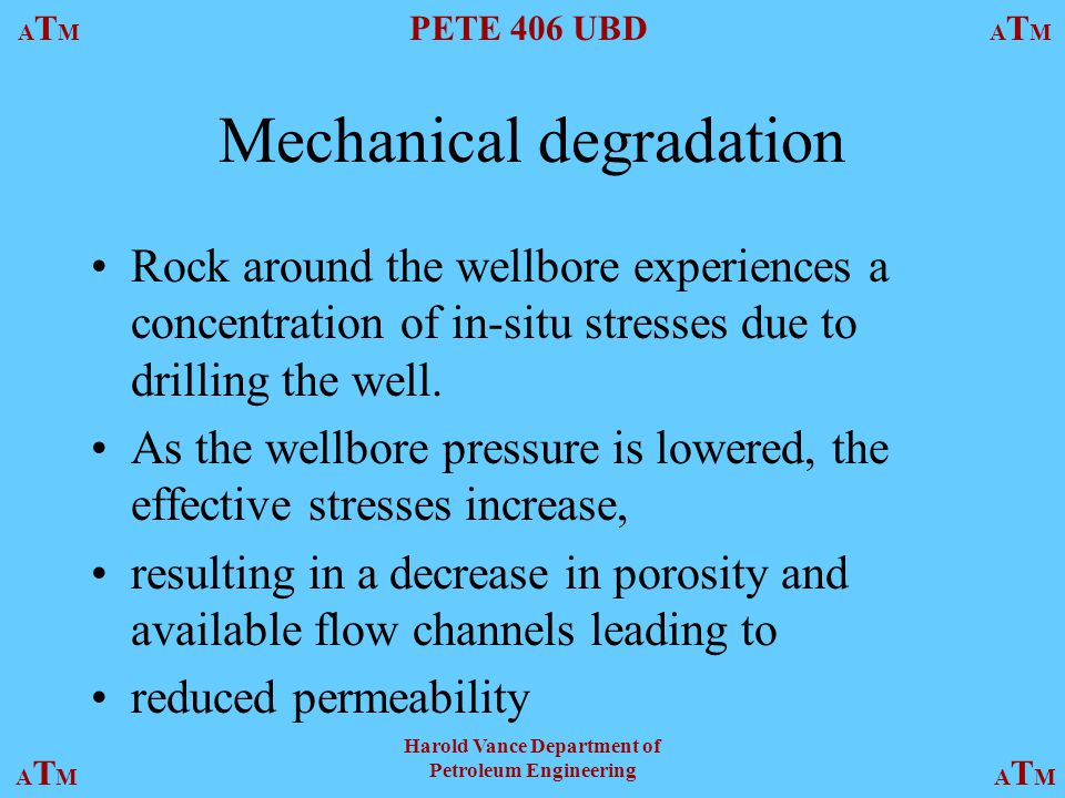 ATMATM PETE 406 UBD ATMATM ATMATMATMATM Harold Vance Department of Petroleum Engineering Mechanical degradation Rock around the wellbore experiences a concentration of in-situ stresses due to drilling the well.