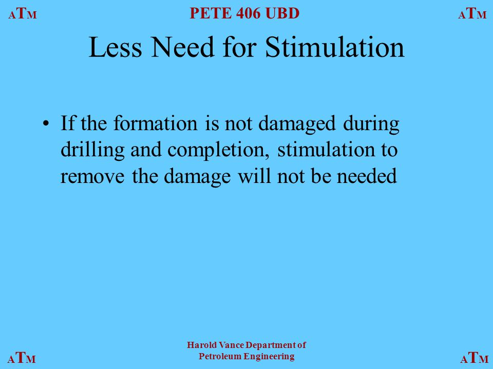 ATMATM PETE 406 UBD ATMATM ATMATMATMATM Harold Vance Department of Petroleum Engineering Less Need for Stimulation If the formation is not damaged during drilling and completion, stimulation to remove the damage will not be needed