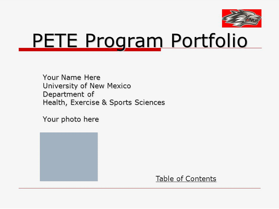 PETE Program Portfolio Your Name Here University of New Mexico Department of Health, Exercise & Sports Sciences Your photo here Table of Contents