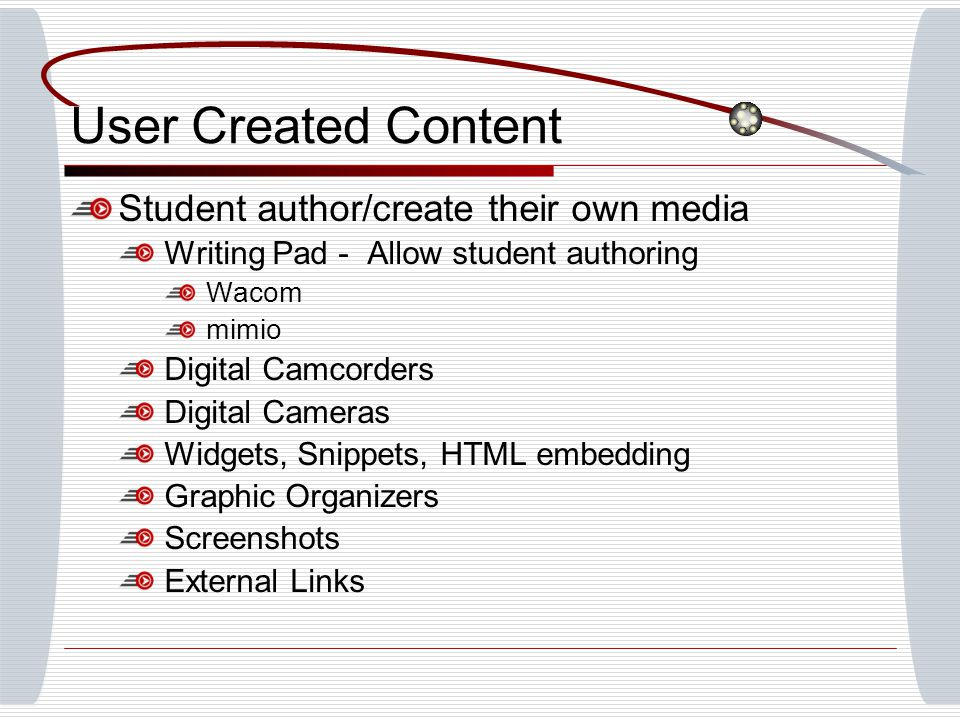 User Created Content Student author/create their own media Writing Pad - Allow student authoring Wacom mimio Digital Camcorders Digital Cameras Widgets, Snippets, HTML embedding Graphic Organizers Screenshots External Links
