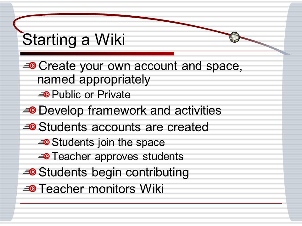 Starting a Wiki Create your own account and space, named appropriately Public or Private Develop framework and activities Students accounts are created Students join the space Teacher approves students Students begin contributing Teacher monitors Wiki