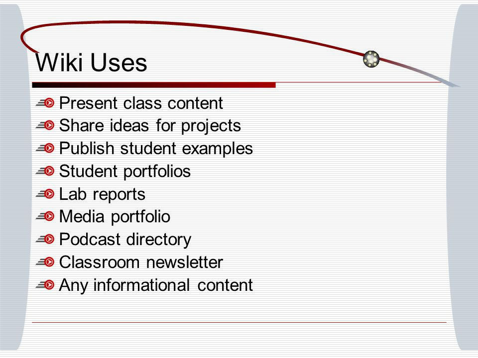 Wiki Uses Present class content Share ideas for projects Publish student examples Student portfolios Lab reports Media portfolio Podcast directory Classroom newsletter Any informational content