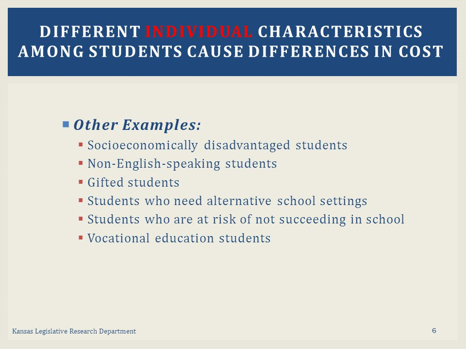  Other Examples:  Socioeconomically disadvantaged students  Non-English-speaking students  Gifted students  Students who need alternative school settings  Students who are at risk of not succeeding in school  Vocational education students Kansas Legislative Research Department DIFFERENT INDIVIDUAL CHARACTERISTICS AMONG STUDENTS CAUSE DIFFERENCES IN COST 6