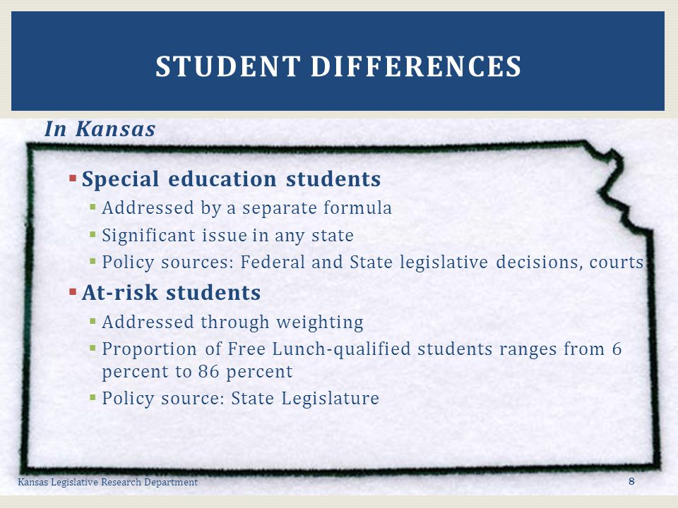 In Kansas  Special education students  Addressed by a separate formula  Significant issue in any state  Policy sources: Federal and State legislative decisions, courts  At-risk students  Addressed through weighting  Proportion of Free Lunch-qualified students ranges from 6 percent to 86 percent  Policy source: State Legislature Kansas Legislative Research Department STUDENT DIFFERENCES 8