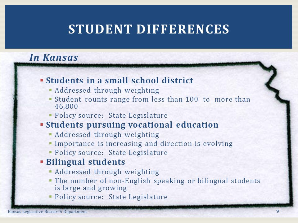 In Kansas  Students in a small school district  Addressed through weighting  Student counts range from less than 100 to more than 46,800  Policy source: State Legislature  Students pursuing vocational education  Addressed through weighting  Importance is increasing and direction is evolving  Policy source: State Legislature  Bilingual students  Addressed through weighting  The number of non-English speaking or bilingual students is large and growing  Policy source: State Legislature Kansas Legislative Research Department STUDENT DIFFERENCES 9