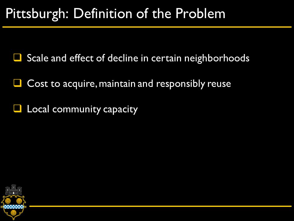 City of Pittsburgh – Department of City Planning Pittsburgh: Definition of the Problem  Scale and effect of decline in certain neighborhoods  Cost to acquire, maintain and responsibly reuse  Local community capacity