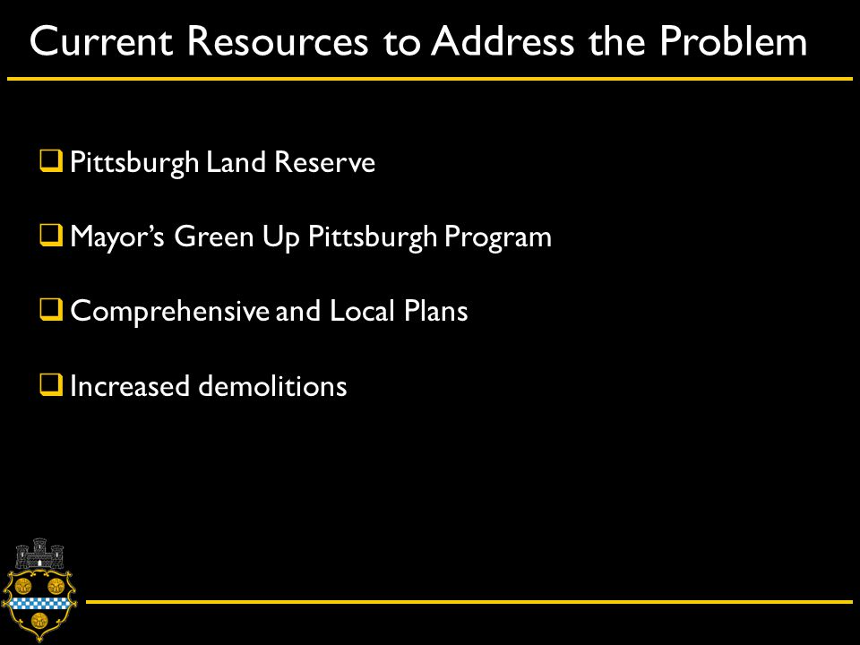 Current Resources to Address the Problem  Pittsburgh Land Reserve  Mayor's Green Up Pittsburgh Program  Comprehensive and Local Plans  Increased demolitions