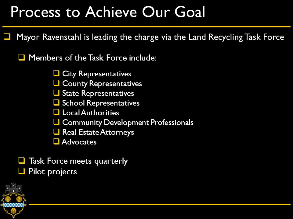 Process to Achieve Our Goal  Mayor Ravenstahl is leading the charge via the Land Recycling Task Force  Members of the Task Force include:  City Representatives  County Representatives  State Representatives  School Representatives  Local Authorities  Community Development Professionals  Real Estate Attorneys  Advocates  Task Force meets quarterly  Pilot projects