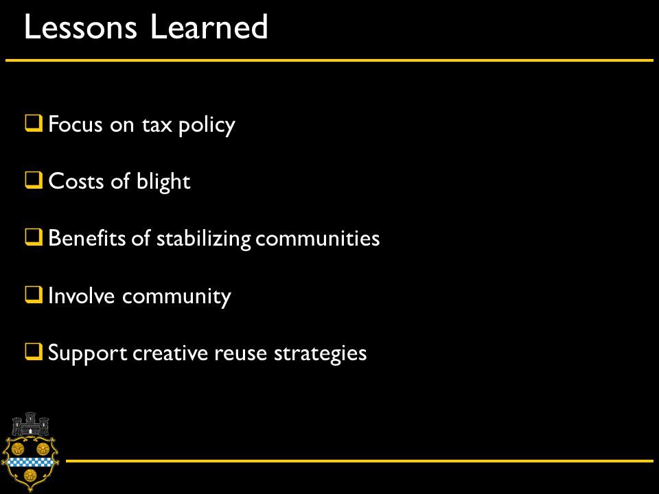 Lessons Learned  Focus on tax policy  Costs of blight  Benefits of stabilizing communities  Involve community  Support creative reuse strategies