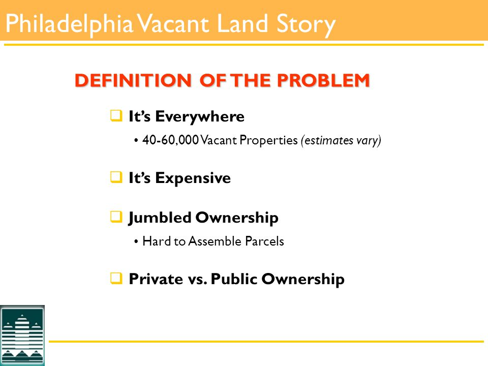  It's Everywhere 40-60,000 Vacant Properties (estimates vary)  It's Expensive  Jumbled Ownership Hard to Assemble Parcels  Private vs.