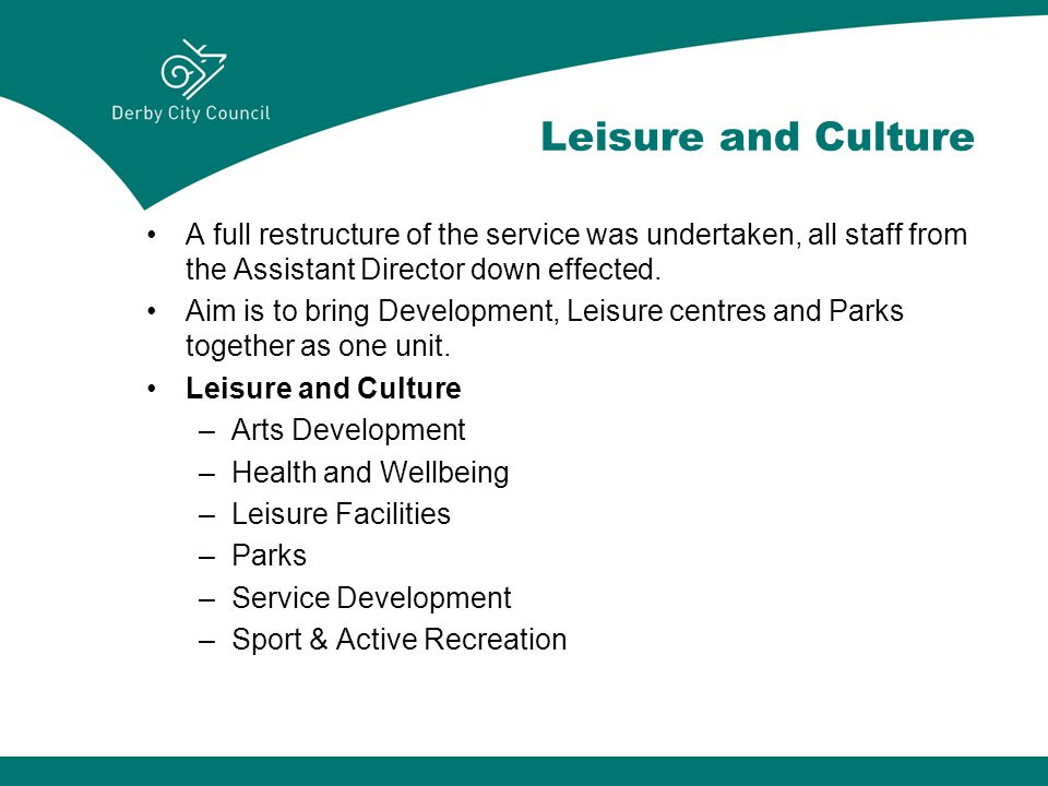 Leisure and Culture A full restructure of the service was undertaken, all staff from the Assistant Director down effected.