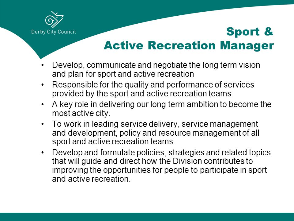Sport & Active Recreation Manager Develop, communicate and negotiate the long term vision and plan for sport and active recreation Responsible for the quality and performance of services provided by the sport and active recreation teams A key role in delivering our long term ambition to become the most active city.