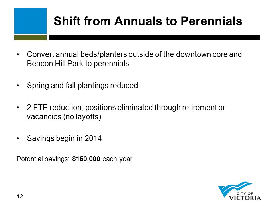 12 Shift from Annuals to Perennials Convert annual beds/planters outside of the downtown core and Beacon Hill Park to perennials Spring and fall plantings reduced 2 FTE reduction; positions eliminated through retirement or vacancies (no layoffs) Savings begin in 2014 Potential savings: $150,000 each year 12
