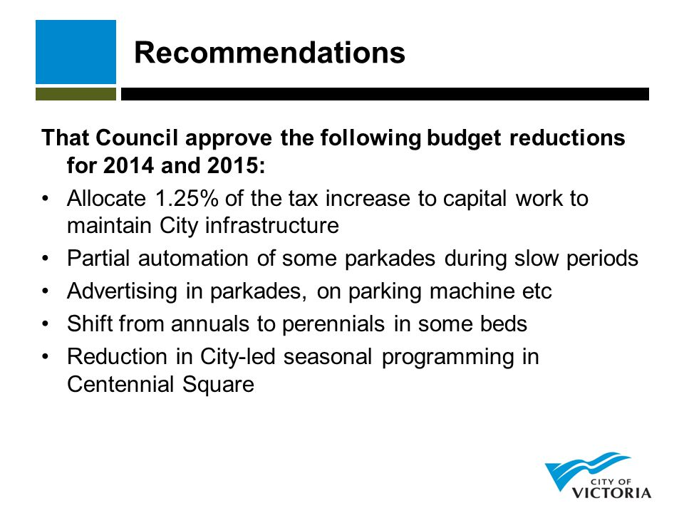 Recommendations That Council approve the following budget reductions for 2014 and 2015: Allocate 1.25% of the tax increase to capital work to maintain City infrastructure Partial automation of some parkades during slow periods Advertising in parkades, on parking machine etc Shift from annuals to perennials in some beds Reduction in City-led seasonal programming in Centennial Square