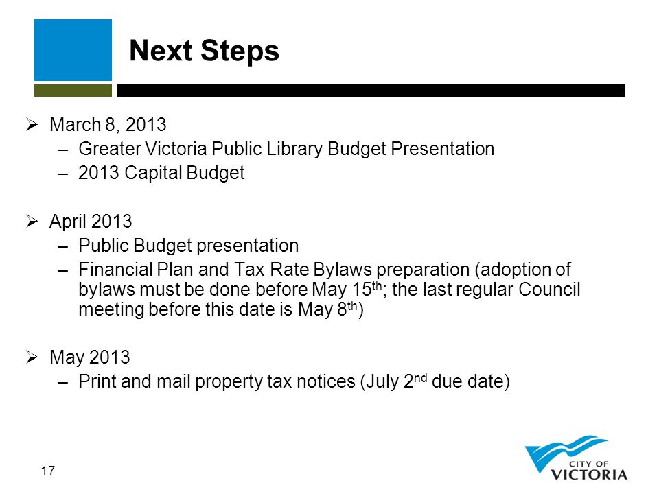 17 Next Steps  March 8, 2013 –Greater Victoria Public Library Budget Presentation –2013 Capital Budget  April 2013 –Public Budget presentation –Financial Plan and Tax Rate Bylaws preparation (adoption of bylaws must be done before May 15 th ; the last regular Council meeting before this date is May 8 th )  May 2013 –Print and mail property tax notices (July 2 nd due date)