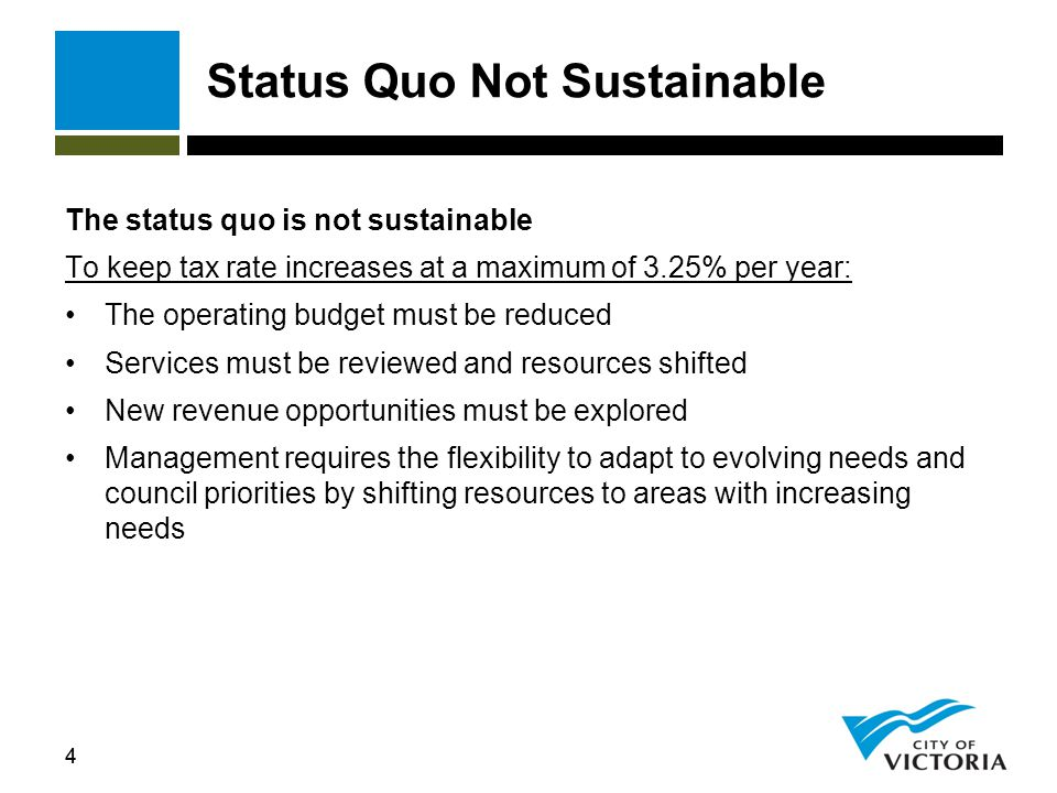 44 Status Quo Not Sustainable The status quo is not sustainable To keep tax rate increases at a maximum of 3.25% per year: The operating budget must be reduced Services must be reviewed and resources shifted New revenue opportunities must be explored Management requires the flexibility to adapt to evolving needs and council priorities by shifting resources to areas with increasing needs