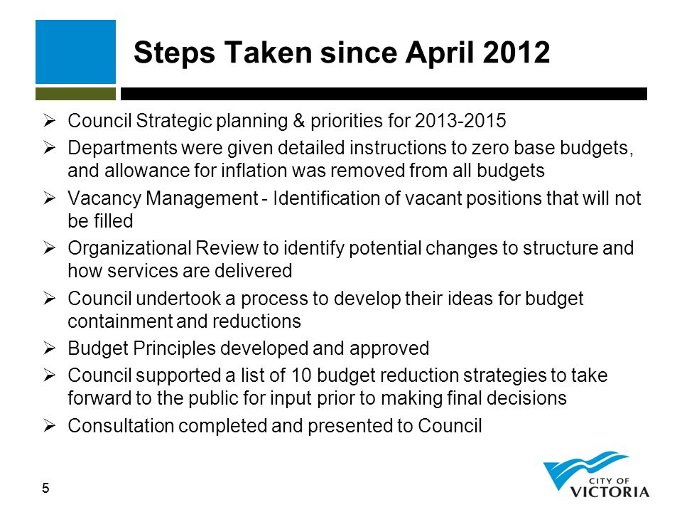 55 Steps Taken since April 2012  Council Strategic planning & priorities for  Departments were given detailed instructions to zero base budgets, and allowance for inflation was removed from all budgets  Vacancy Management - Identification of vacant positions that will not be filled  Organizational Review to identify potential changes to structure and how services are delivered  Council undertook a process to develop their ideas for budget containment and reductions  Budget Principles developed and approved  Council supported a list of 10 budget reduction strategies to take forward to the public for input prior to making final decisions  Consultation completed and presented to Council