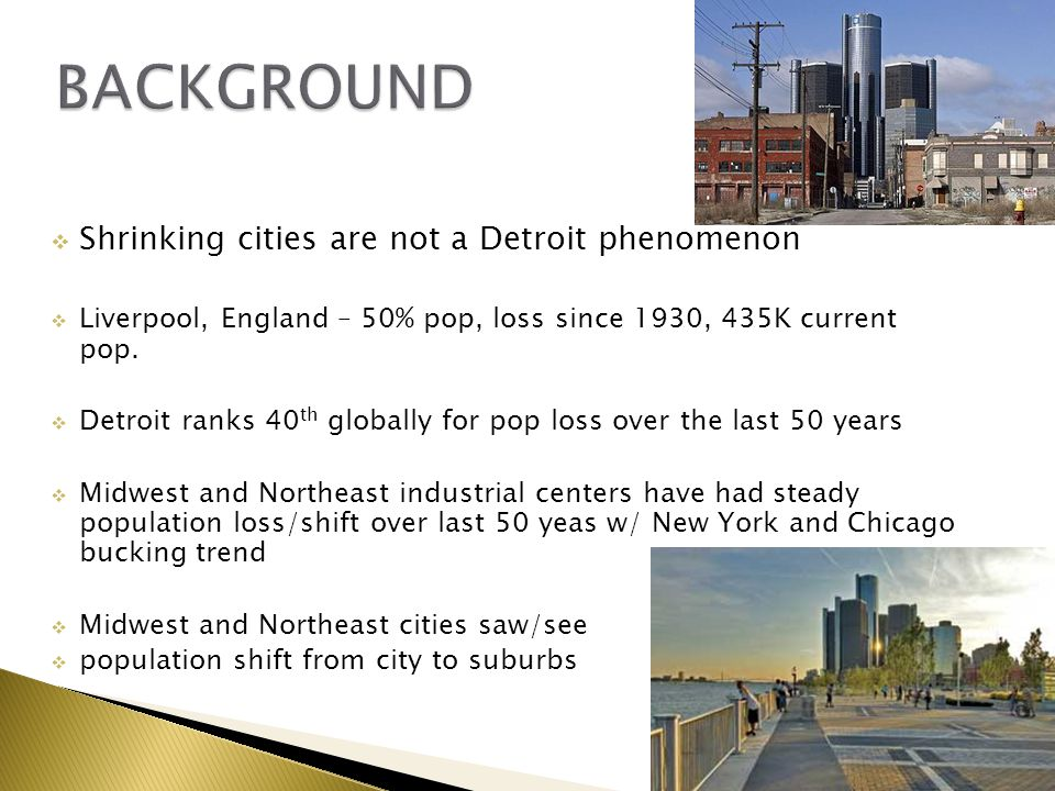  Shrinking cities are not a Detroit phenomenon  Liverpool, England – 50% pop, loss since 1930, 435K current pop.