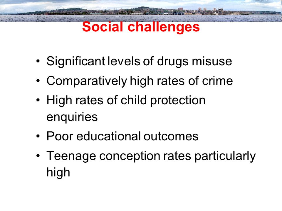 Social challenges Significant levels of drugs misuse Comparatively high rates of crime High rates of child protection enquiries Poor educational outcomes Teenage conception rates particularly high