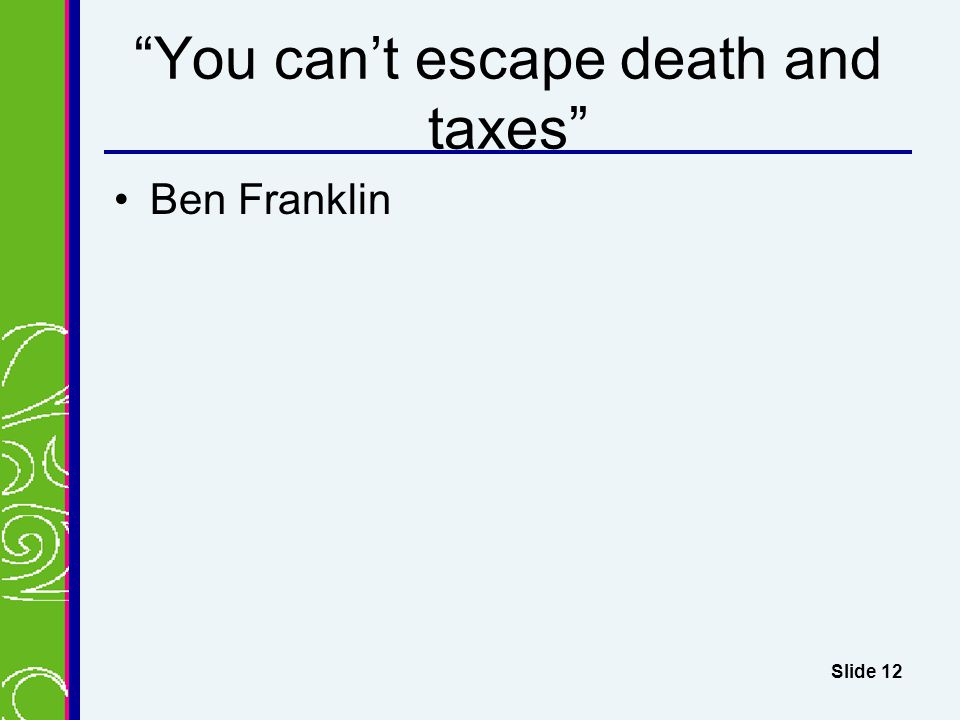 You can't escape death and taxes Ben Franklin Slide 12