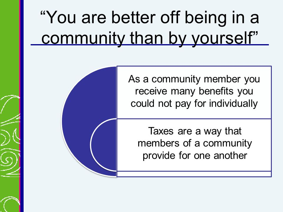You are better off being in a community than by yourself As a community member you receive many benefits you could not pay for individually Taxes are a way that members of a community provide for one another