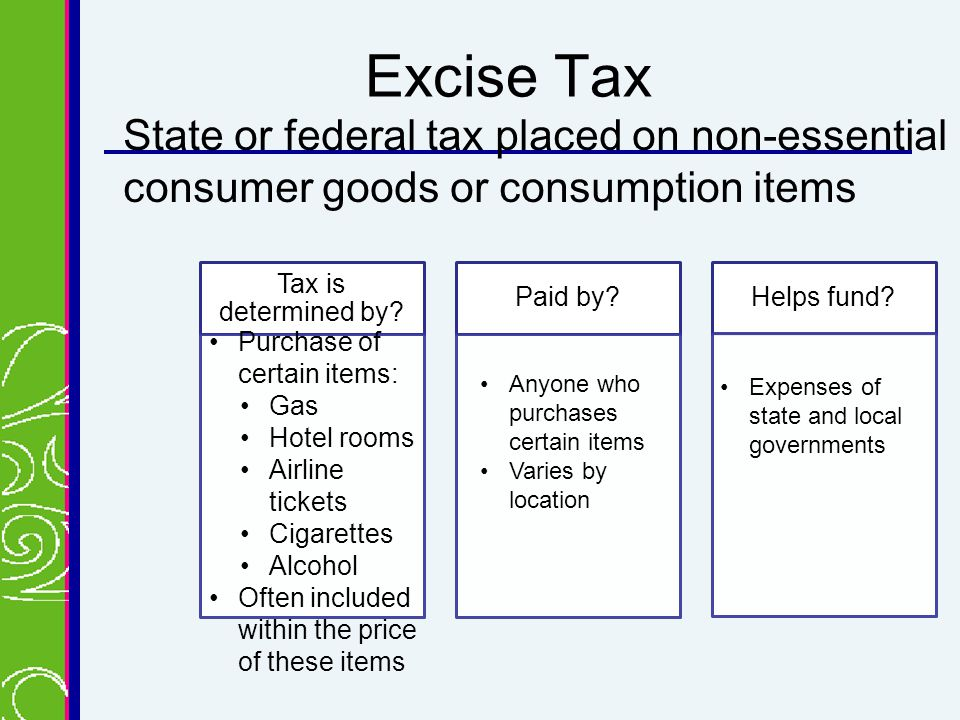 Excise Tax State or federal tax placed on non-essential consumer goods or consumption items Tax is determined by.