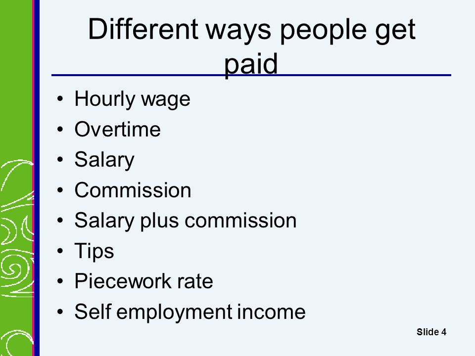 Different ways people get paid Hourly wage Overtime Salary Commission Salary plus commission Tips Piecework rate Self employment income Slide 4