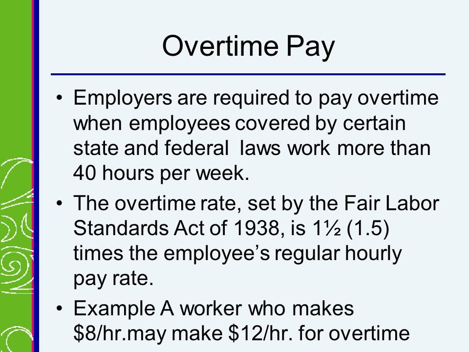 Overtime Pay Employers are required to pay overtime when employees covered by certain state and federal laws work more than 40 hours per week.