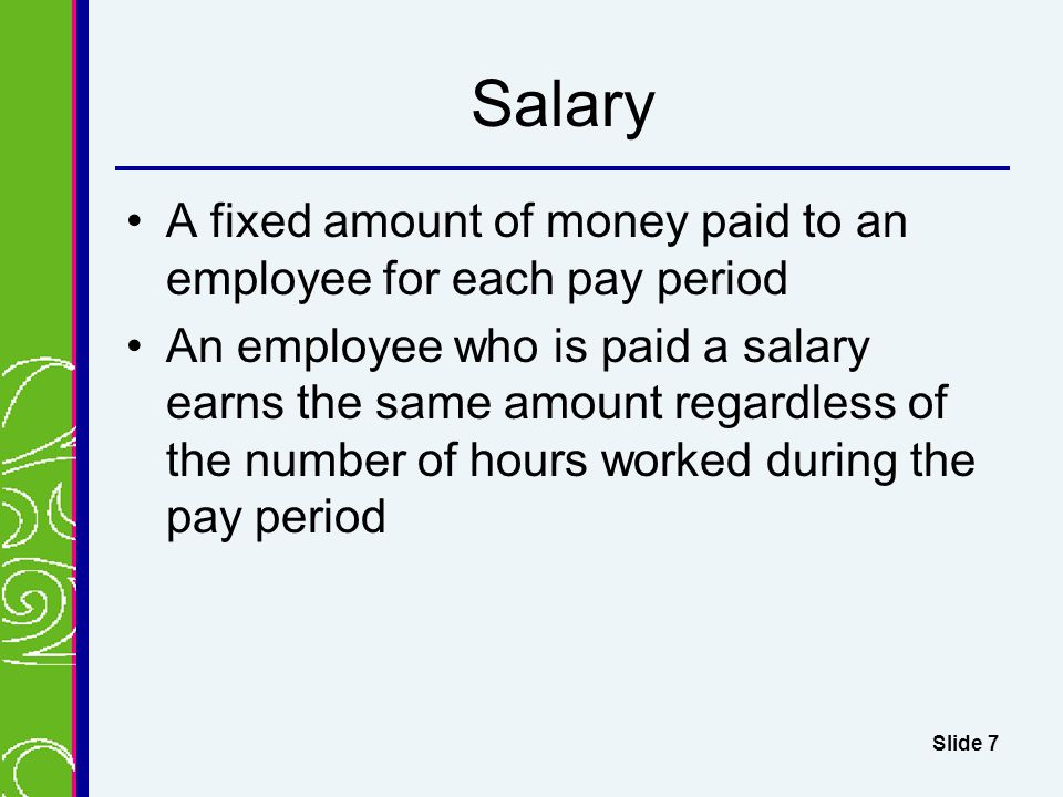 Salary A fixed amount of money paid to an employee for each pay period An employee who is paid a salary earns the same amount regardless of the number of hours worked during the pay period Slide 7