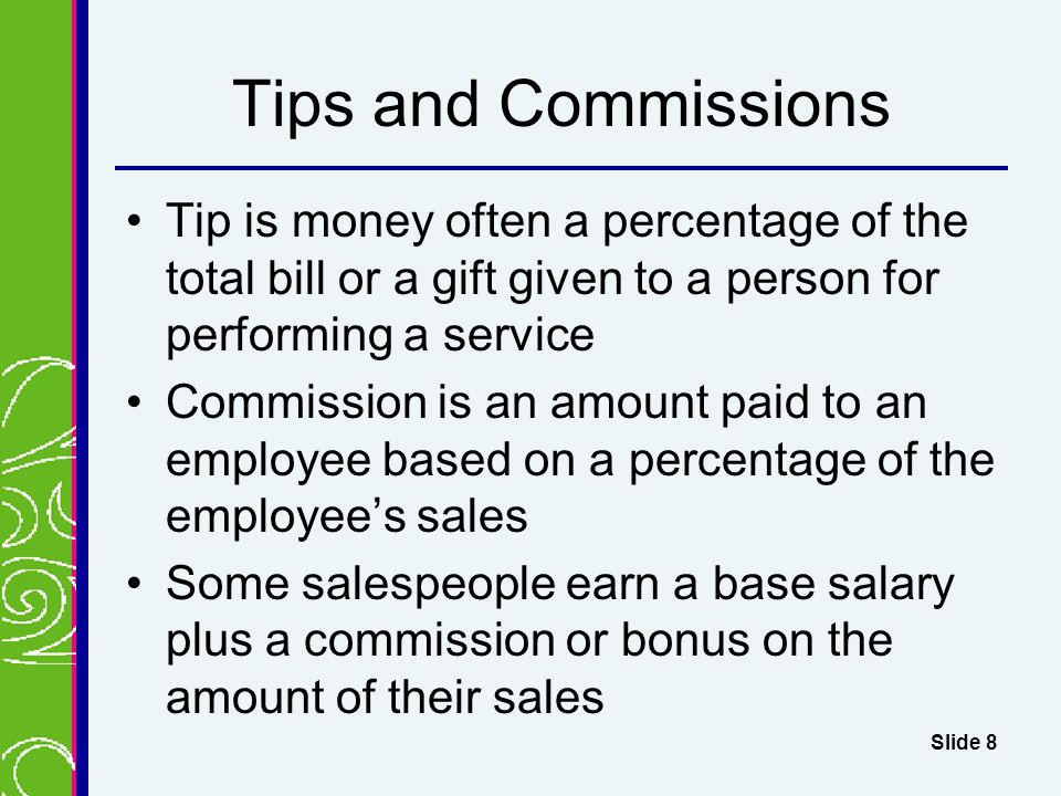 Tips and Commissions Tip is money often a percentage of the total bill or a gift given to a person for performing a service Commission is an amount paid to an employee based on a percentage of the employee's sales Some salespeople earn a base salary plus a commission or bonus on the amount of their sales Slide 8